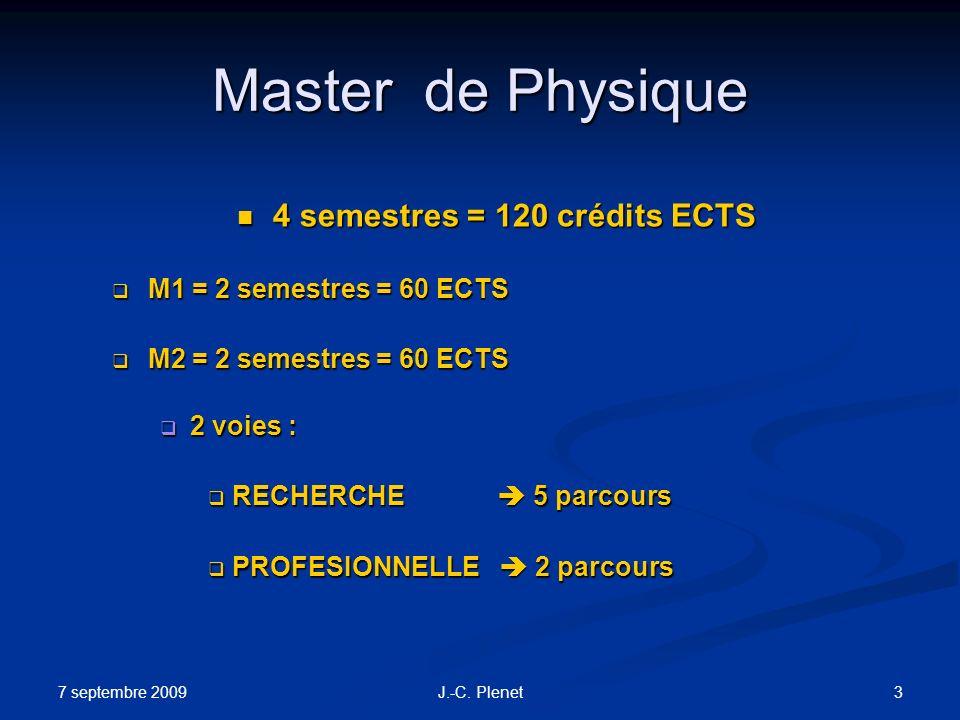 7 septembre 2009 3J.-C. Plenet Master de Physique 4 semestres = 120 crédits ECTS 4 semestres = 120 crédits ECTS M1 = 2 semestres = 60 ECTS M1 = 2 seme