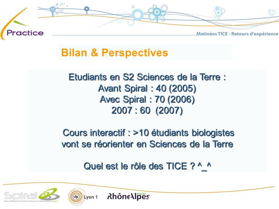 Etudiants en S2 Sciences de la Terre : Avant Spiral : 40 (2005) Avec Spiral : 70 (2006) 2007 : 60 (2007) Cours interactif : >10 étudiants biologistes Cours interactif : >10 étudiants biologistes vont se réorienter en Sciences de la Terre Quel est le rôle des TICE .