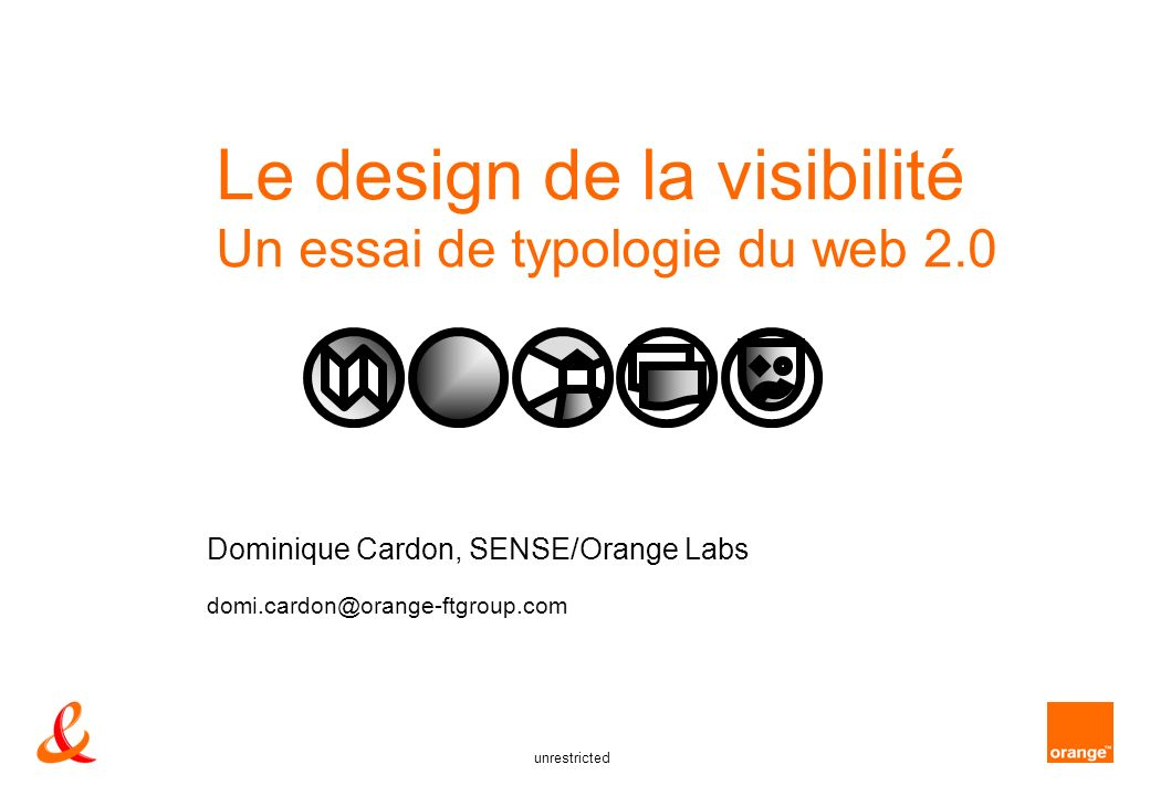 unrestricted Le design de la visibilité Un essai de typologie du web 2.0 Dominique Cardon, SENSE/Orange Labs domi.cardon@orange-ftgroup.com