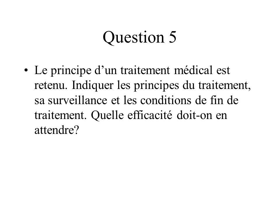 Question 5 Le principe dun traitement médical est retenu. Indiquer les principes du traitement, sa surveillance et les conditions de fin de traitement
