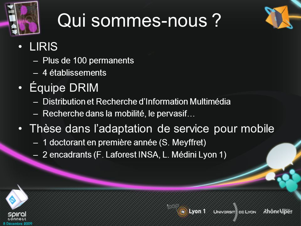 Qui sommes-nous ? LIRIS –Plus de 100 permanents –4 établissements Équipe DRIM –Distribution et Recherche dInformation Multimédia –Recherche dans la mo