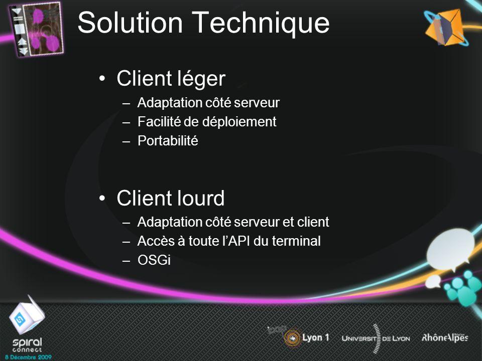 Solution Technique Client léger –Adaptation côté serveur –Facilité de déploiement –Portabilité Client lourd –Adaptation côté serveur et client –Accès