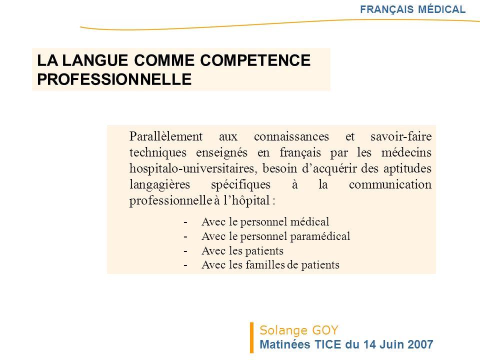 Solange GOY Matinées TICE du 14 Juin 2007 FRANÇAIS MÉDICAL LA LANGUE COMME COMPETENCE PROFESSIONNELLE Parallèlement aux connaissances et savoir-faire
