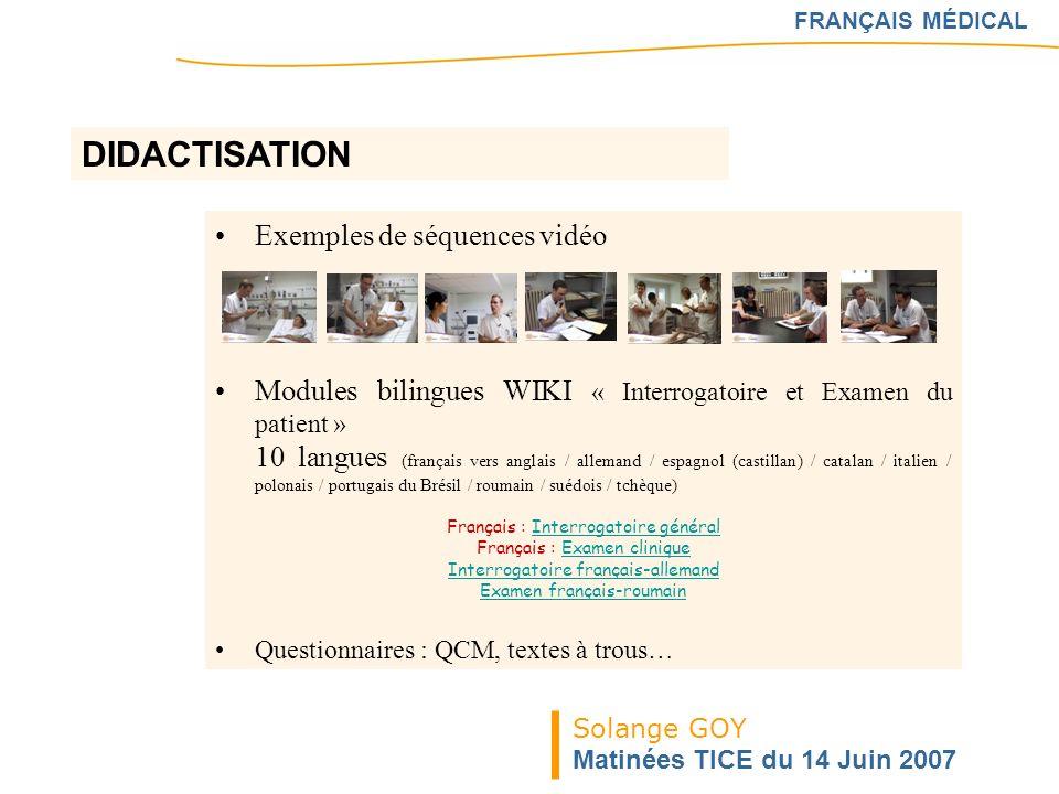 Solange GOY Matinées TICE du 14 Juin 2007 FRANÇAIS MÉDICAL Exemples de séquences vidéo Modules bilingues WIKI « Interrogatoire et Examen du patient »