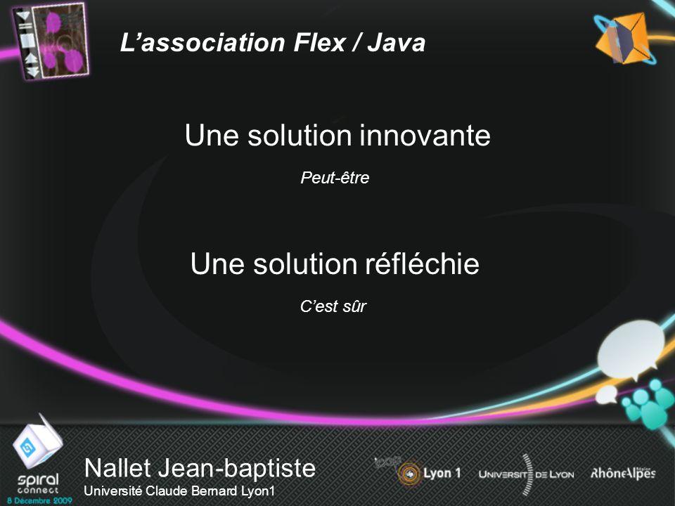 Nallet Jean-baptiste Université Claude Bernard Lyon1 Lassociation Flex / Java Une solution innovante Peut-être Une solution réfléchie Cest sûr