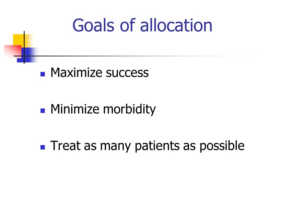 Goals of allocation Maximize success Minimize morbidity Treat as many patients as possible