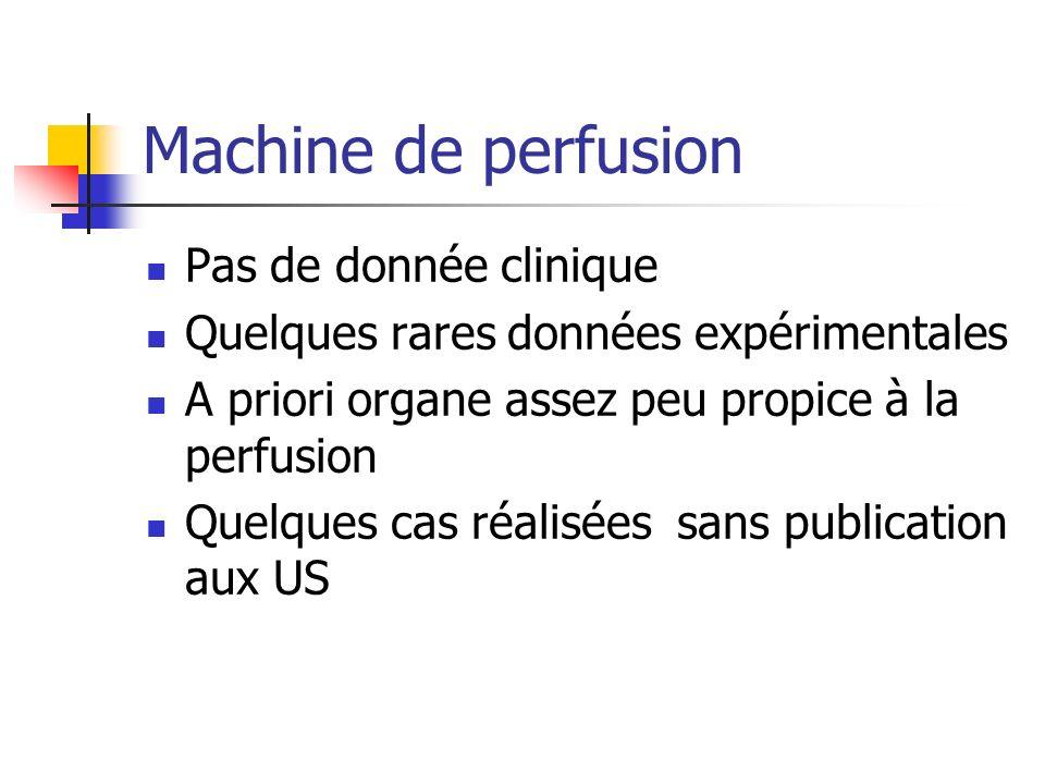 Machine de perfusion Pas de donnée clinique Quelques rares données expérimentales A priori organe assez peu propice à la perfusion Quelques cas réalisées sans publication aux US
