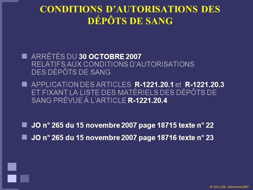 CONDITIONS DAUTORISATIONS DES DÉPÔTS DE SANG ARRÊTÉS DU 30 OCTOBRE 2007 RELATIFS AUX CONDITIONS DAUTORISATIONS DES DÉPÔTS DE SANG APPLICATION DES ARTICLES R-1221.20.1 et R-1221.20.3 ET FIXANT LA LISTE DES MATÉRIELS DES DÉPÔTS DE SANG PRÉVUE À LARTICLE R-1221.20.4 JO n° 265 du 15 novembre 2007 page 18715 texte n° 22 JO n° 265 du 15 novembre 2007 page 18716 texte n° 23 JP AULLEN – Décembre 2007