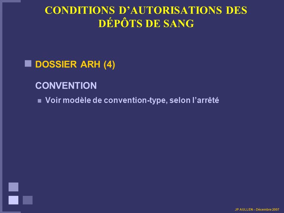 CONDITIONS DAUTORISATIONS DES DÉPÔTS DE SANG DOSSIER ARH (4) CONVENTION Voir modèle de convention-type, selon larrêté JP AULLEN – Décembre 2007