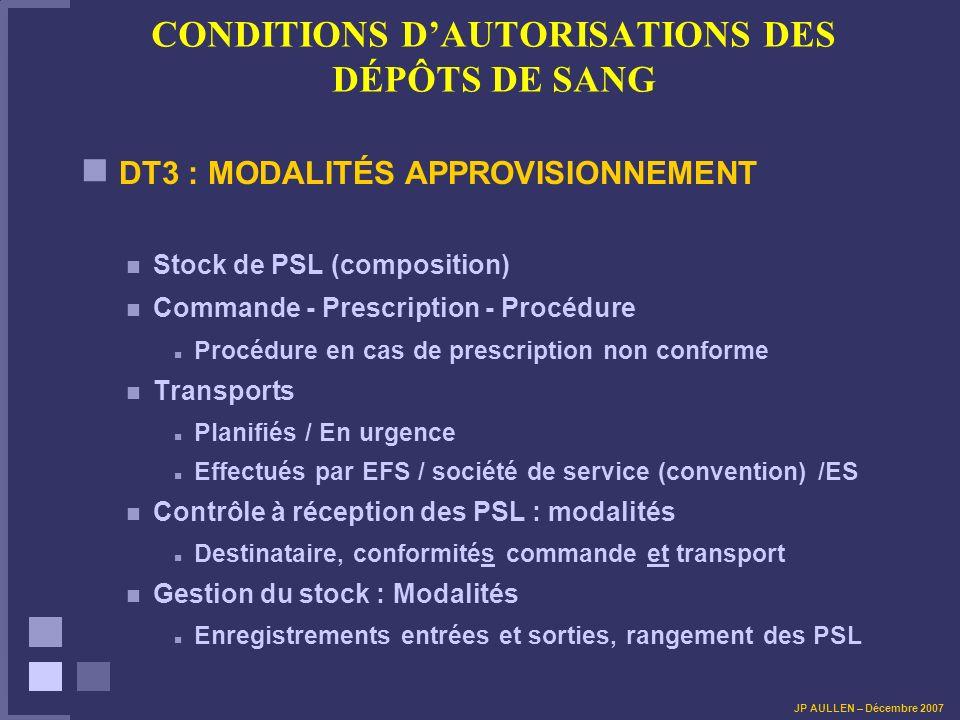 CONDITIONS DAUTORISATIONS DES DÉPÔTS DE SANG DT3 : MODALITÉS APPROVISIONNEMENT Stock de PSL (composition) Commande - Prescription - Procédure Procédure en cas de prescription non conforme Transports Planifiés / En urgence Effectués par EFS / société de service (convention) /ES Contrôle à réception des PSL : modalités Destinataire, conformités commande et transport Gestion du stock : Modalités Enregistrements entrées et sorties, rangement des PSL JP AULLEN – Décembre 2007