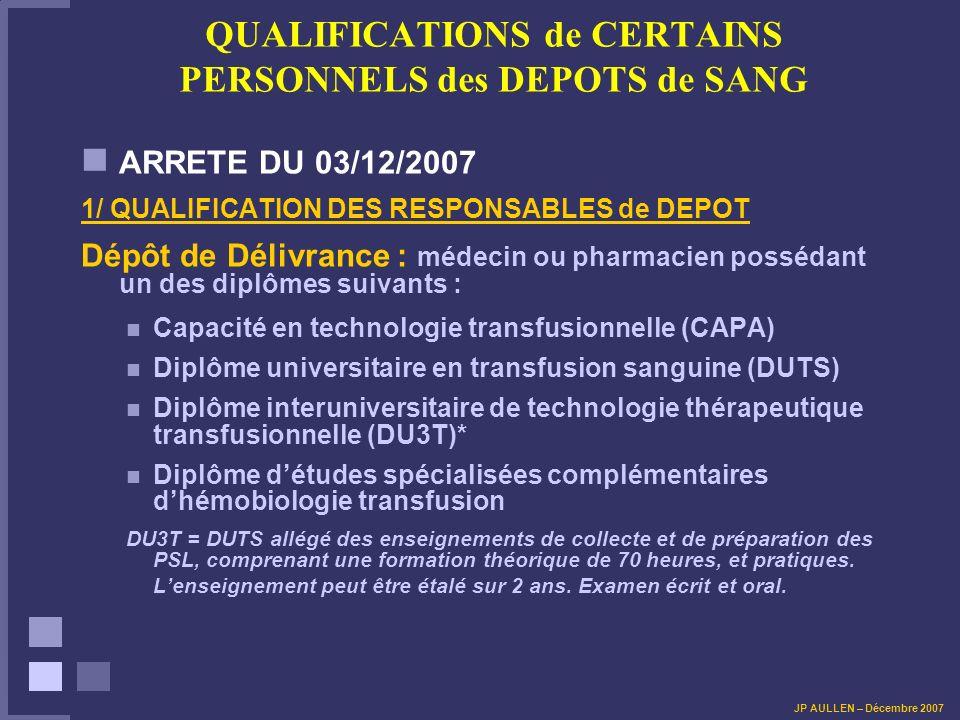QUALIFICATIONS de CERTAINS PERSONNELS des DEPOTS de SANG ARRETE DU 03/12/2007 1/ QUALIFICATION DES RESPONSABLES de DEPOT Dépôt de Délivrance : médecin ou pharmacien possédant un des diplômes suivants : Capacité en technologie transfusionnelle (CAPA) Diplôme universitaire en transfusion sanguine (DUTS) Diplôme interuniversitaire de technologie thérapeutique transfusionnelle (DU3T)* Diplôme détudes spécialisées complémentaires dhémobiologie transfusion DU3T = DUTS allégé des enseignements de collecte et de préparation des PSL, comprenant une formation théorique de 70 heures, et pratiques.
