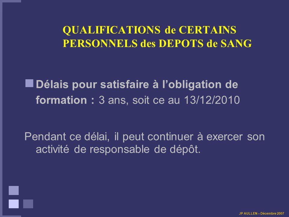 QUALIFICATIONS de CERTAINS PERSONNELS des DEPOTS de SANG Délais pour satisfaire à lobligation de formation : 3 ans, soit ce au 13/12/2010 Pendant ce délai, il peut continuer à exercer son activité de responsable de dépôt.