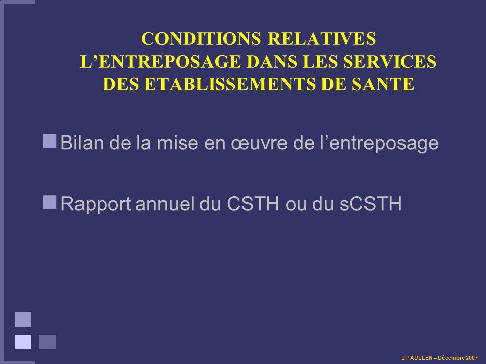 CONDITIONS RELATIVES LENTREPOSAGE DANS LES SERVICES DES ETABLISSEMENTS DE SANTE Bilan de la mise en œuvre de lentreposage Rapport annuel du CSTH ou du sCSTH JP AULLEN – Décembre 2007