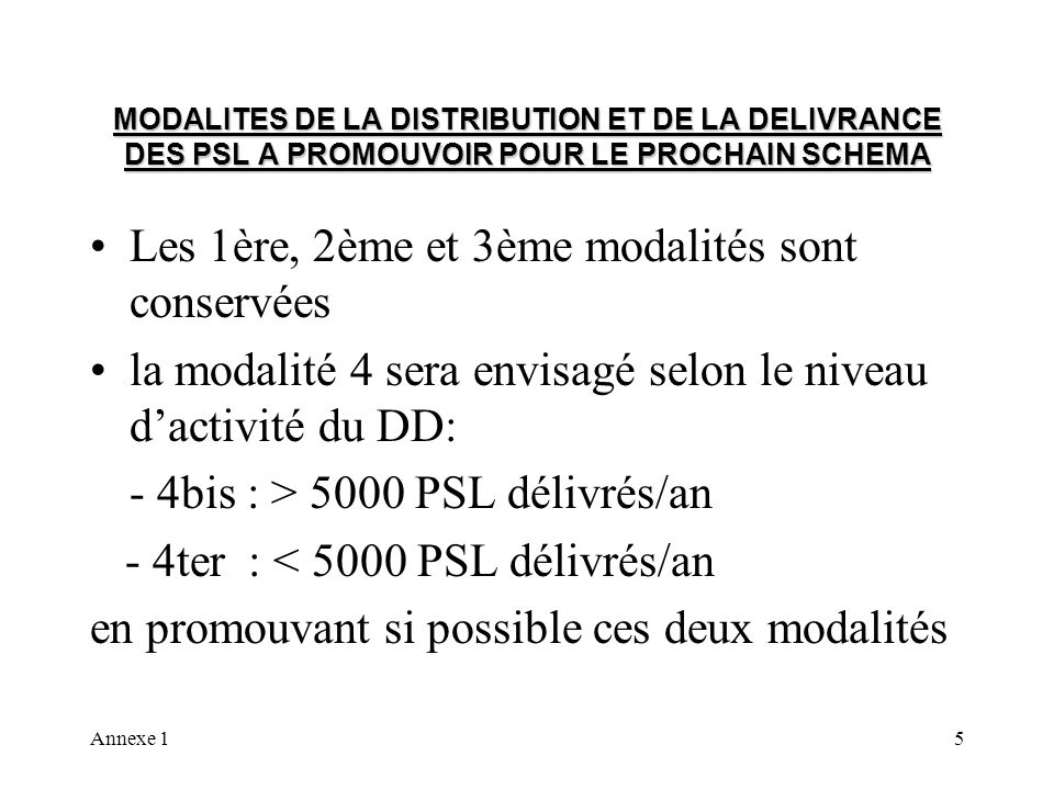 Annexe 15 MODALITES DE LA DISTRIBUTION ET DE LA DELIVRANCE DES PSL A PROMOUVOIR POUR LE PROCHAIN SCHEMA Les 1ère, 2ème et 3ème modalités sont conservées la modalité 4 sera envisagé selon le niveau dactivité du DD: - 4bis : > 5000 PSL délivrés/an - 4ter : < 5000 PSL délivrés/an en promouvant si possible ces deux modalités