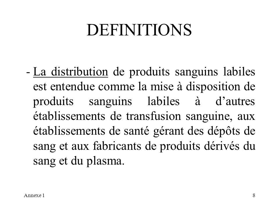 Annexe 18 DEFINITIONS -La distribution de produits sanguins labiles est entendue comme la mise à disposition de produits sanguins labiles à dautres établissements de transfusion sanguine, aux établissements de santé gérant des dépôts de sang et aux fabricants de produits dérivés du sang et du plasma.