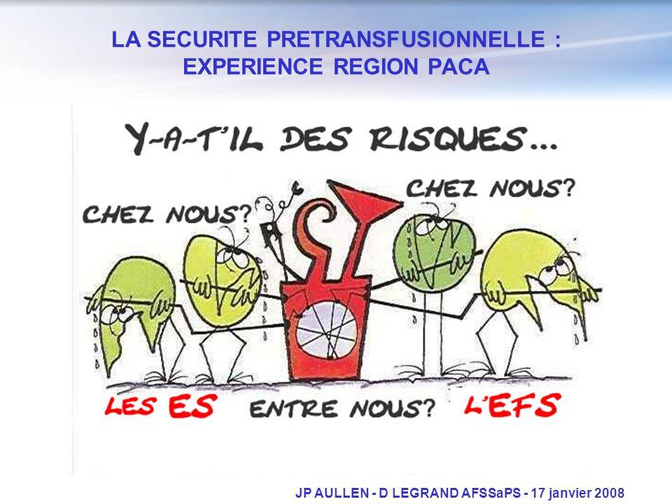 LA SECURITE PRETRANSFUSIONNELLE : EXPERIENCE REGION PACA JP AULLEN - D LEGRAND AFSSaPS - 17 janvier 2008