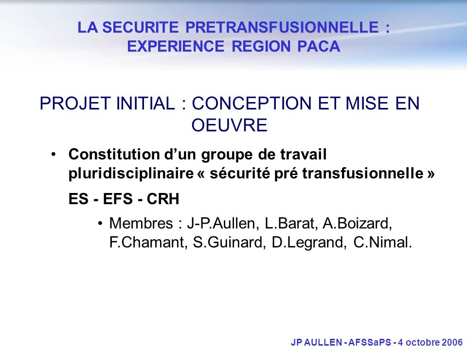 LA SECURITE PRETRANSFUSIONNELLE : EXPERIENCE REGION PACA JP AULLEN - AFSSaPS - 4 octobre 2006 Constitution dun groupe de travail pluridisciplinaire « sécurité pré transfusionnelle » ES - EFS - CRH Membres : J-P.Aullen, L.Barat, A.Boizard, F.Chamant, S.Guinard, D.Legrand, C.Nimal.
