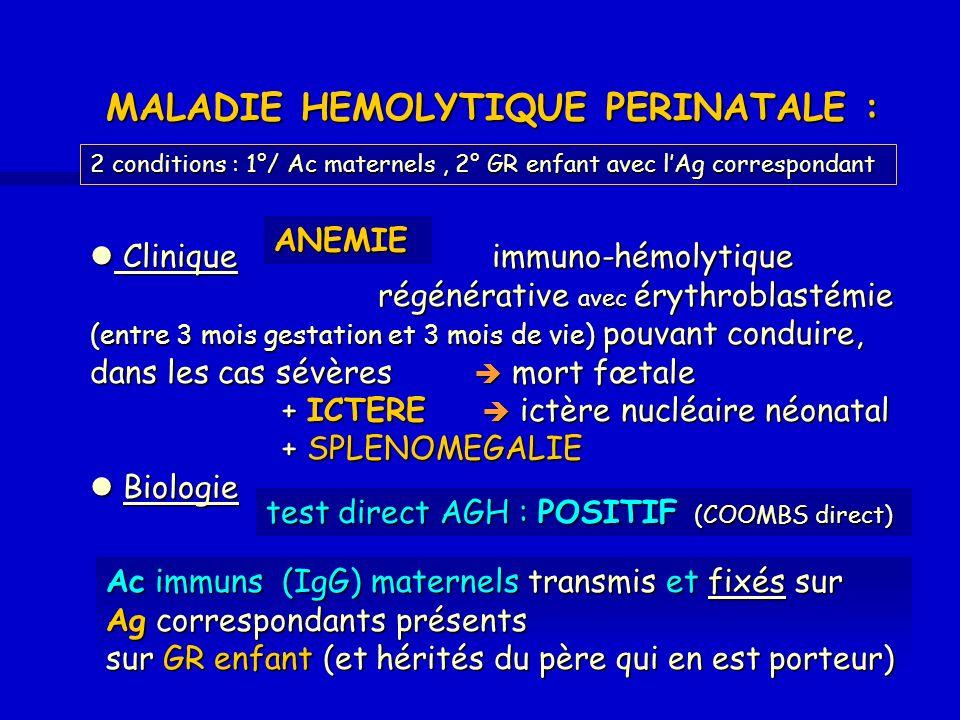 2- EN CAUSE Fréquence Gravité / 1 000 in utero / 1 000 in utero anti-A,B immuns 3 non anti-A,B immuns 3 non anti-RH1 D 0.8 dès 15 anti-RH1 D 0.8 dès 15 SA anti-RH4 c 0.120 anti-RH4 c 0.1 20 « anti-RH3 E 0.1 3° t rimestre anti-RH3 E 0.1 3° t rimestre anti-KEL1 K 0.0515 anti-KEL1 K 0.05 15 « anti-e, Fya, Jka, Kpa, M, U, k … très rares anti-e, Fya, Jka, Kpa, M, U, k … très rares Brossard 2001 Les Ac MATERNELS ( ALLO-IMMUNISATION) de recherche obligatoire en début et en cours de grossesse 1- ORIGINE Transfusion Transfusion Grossesse(s) = passage Hématies Foetales - pendant grossesse (chez 45 % des femmes au 3° trimestre) - à laccouchement (chez 60 % des femmes) Grossesse(s) = passage Hématies Foetales - pendant grossesse (chez 45 % des femmes au 3° trimestre) - à laccouchement (chez 60 % des femmes) 1 doù la Prévention : CGR Phénotypé RhK chez femme jeune