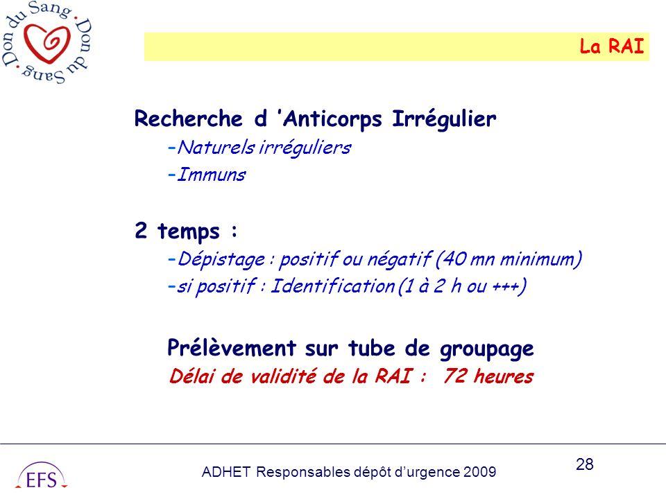 ADHET Responsables dépôt durgence 2009 28 La RAI Recherche d Anticorps Irrégulier –Naturels irréguliers –Immuns 2 temps : –Dépistage : positif ou néga