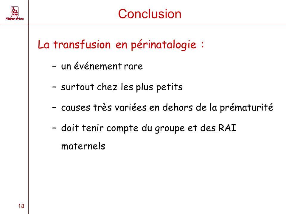 18 Conclusion La transfusion en périnatalogie : –un événement rare –surtout chez les plus petits –causes très variées en dehors de la prématurité –doit tenir compte du groupe et des RAI maternels