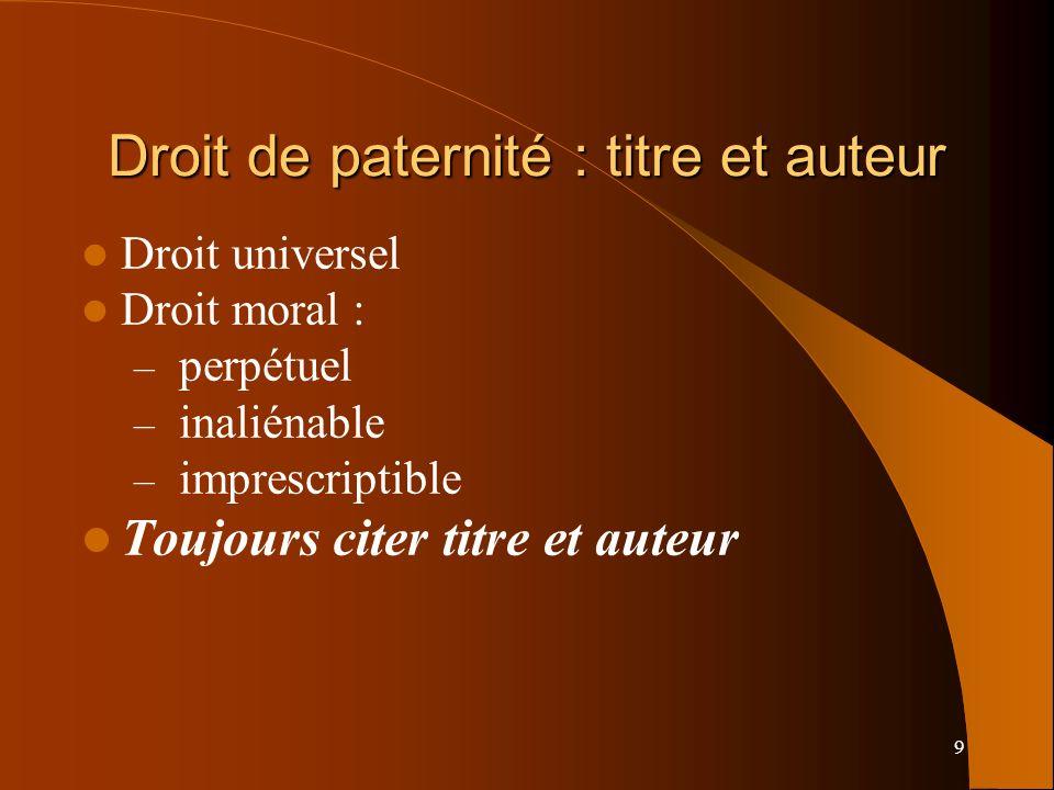 9 Droit de paternité : titre et auteur Droit universel Droit moral : – perpétuel – inaliénable – imprescriptible Toujours citer titre et auteur