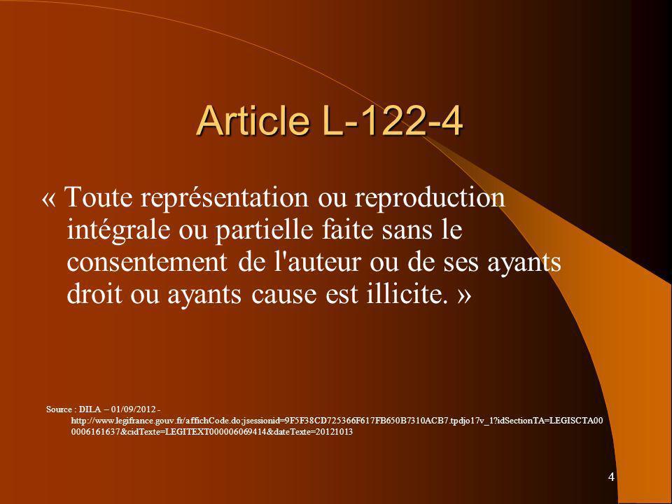 4 Article L-122-4 « Toute représentation ou reproduction intégrale ou partielle faite sans le consentement de l'auteur ou de ses ayants droit ou ayant