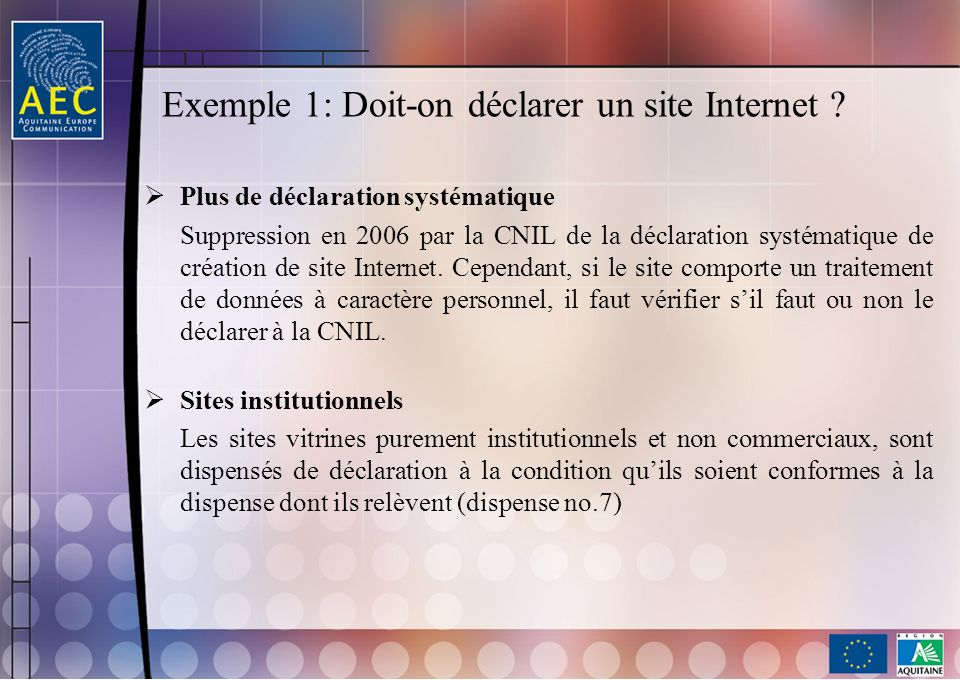 Exemple 1: Doit-on déclarer un site Internet ? Plus de déclaration systématique Suppression en 2006 par la CNIL de la déclaration systématique de créa