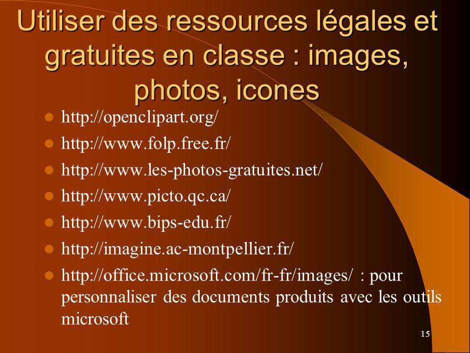 15 Utiliser des ressources légales et gratuites en classe : images, photos, icones http://openclipart.org/ http://www.folp.free.fr/ http://www.les-photos-gratuites.net/ http://www.picto.qc.ca/ http://www.bips-edu.fr/ http://imagine.ac-montpellier.fr/ http://office.microsoft.com/fr-fr/images/ : pour personnaliser des documents produits avec les outils microsoft