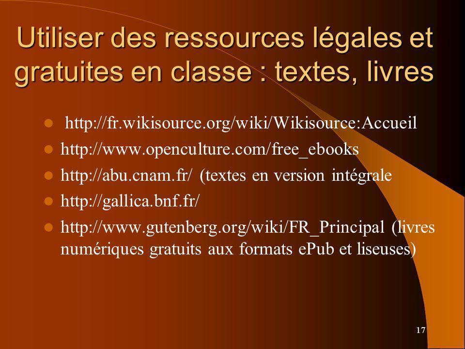 17 Utiliser des ressources légales et gratuites en classe : textes, livres http://fr.wikisource.org/wiki/Wikisource:Accueil http://www.openculture.com/free_ebooks http://abu.cnam.fr/ (textes en version intégrale http://gallica.bnf.fr/ http://www.gutenberg.org/wiki/FR_Principal (livres numériques gratuits aux formats ePub et liseuses)