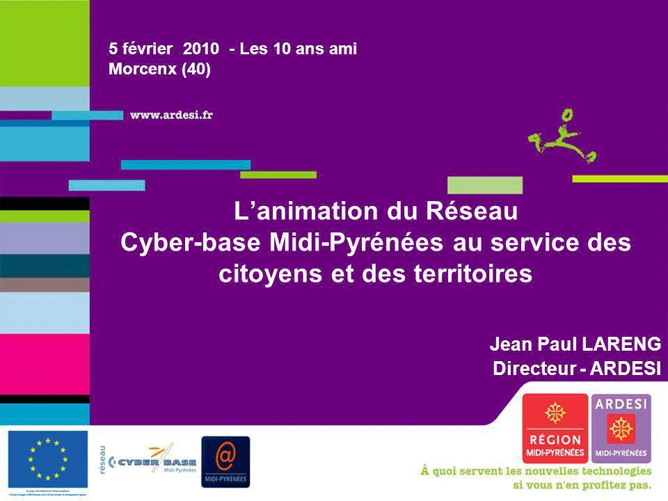 Les 10 ans ami, Morcenx, 5 février 2010 1 Lanimation du Réseau Cyber-base Midi-Pyrénées au service des citoyens et des territoires Jean Paul LARENG Di