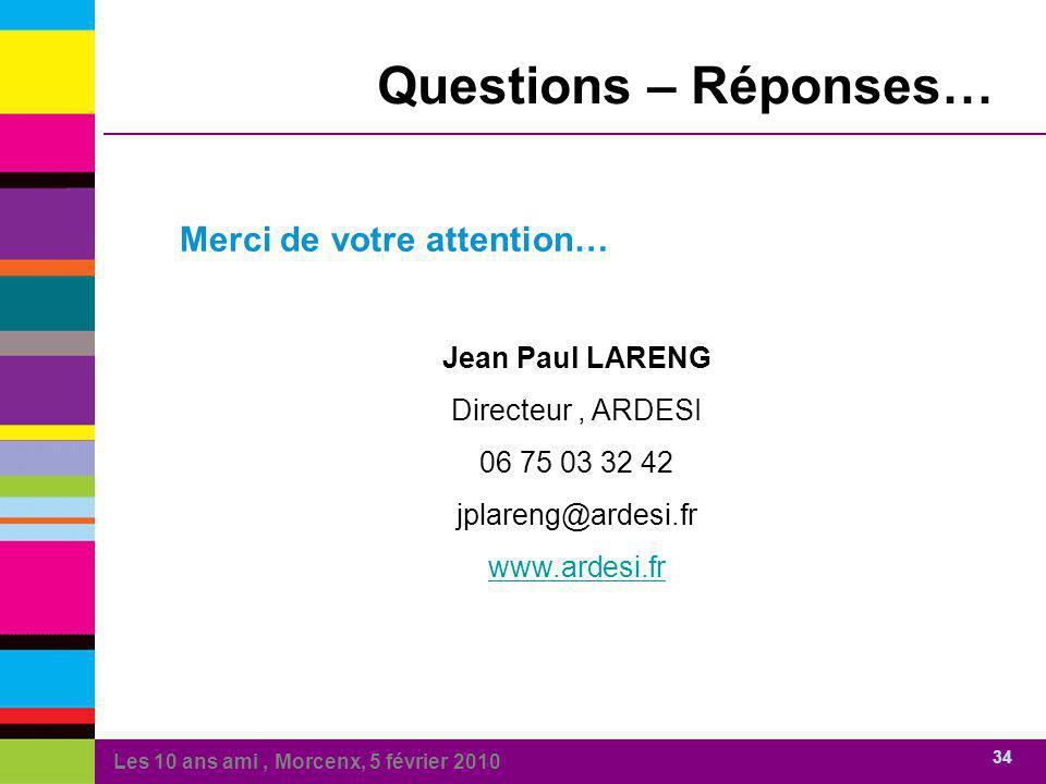 Les 10 ans ami, Morcenx, 5 février 2010 34 Merci de votre attention… Jean Paul LARENG Directeur, ARDESI 06 75 03 32 42 jplareng@ardesi.fr www.ardesi.fr Questions – Réponses…