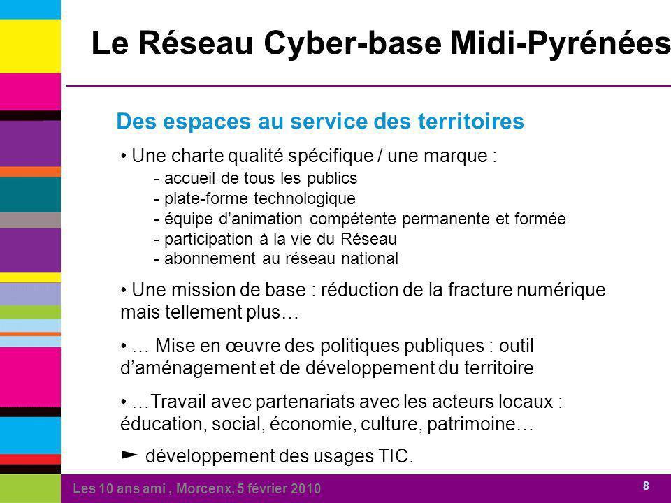 Les 10 ans ami, Morcenx, 5 février 2010 8 Des espaces au service des territoires Le Réseau Cyber-base Midi-Pyrénées Une charte qualité spécifique / un