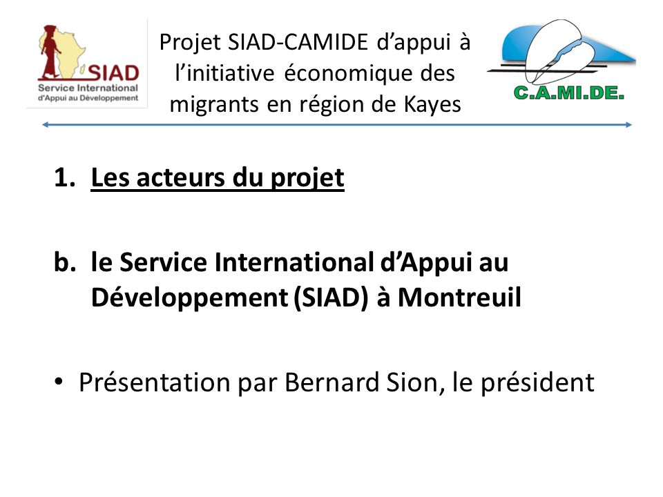 Projet SIAD-CAMIDE dappui à linitiative économique des migrants en région de Kayes 1.Les acteurs du projet b.le Service International dAppui au Développement (SIAD) à Montreuil Présentation par Bernard Sion, le président