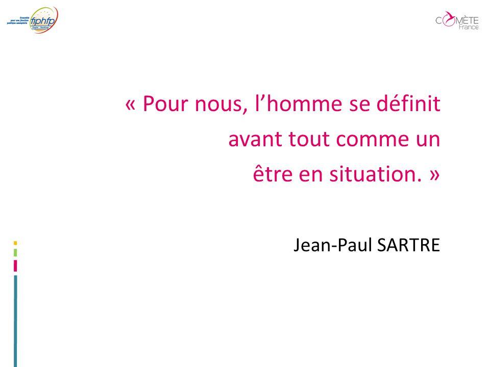 « Pour nous, lhomme se définit avant tout comme un être en situation. » Jean-Paul SARTRE