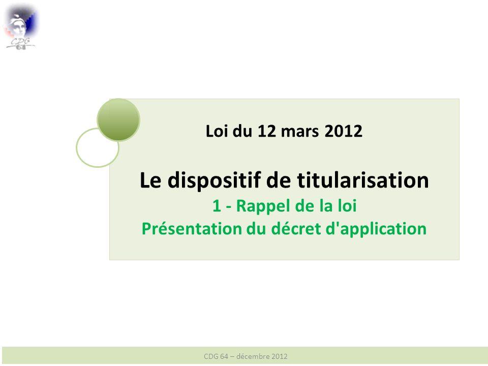 Loi du 12 mars 2012 Le dispositif de titularisation 1 - Rappel de la loi Présentation du décret d application CDG 64 – décembre 2012