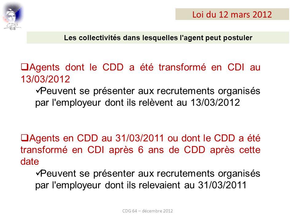 Loi du 12 mars 2012 CDG 64 – décembre 2012 Agents dont le CDD a été transformé en CDI au 13/03/2012 Peuvent se présenter aux recrutements organisés par l employeur dont ils relèvent au 13/03/2012 Agents en CDD au 31/03/2011 ou dont le CDD a été transformé en CDI après 6 ans de CDD après cette date Peuvent se présenter aux recrutements organisés par l employeur dont ils relevaient au 31/03/2011 Les collectivités dans lesquelles l agent peut postuler