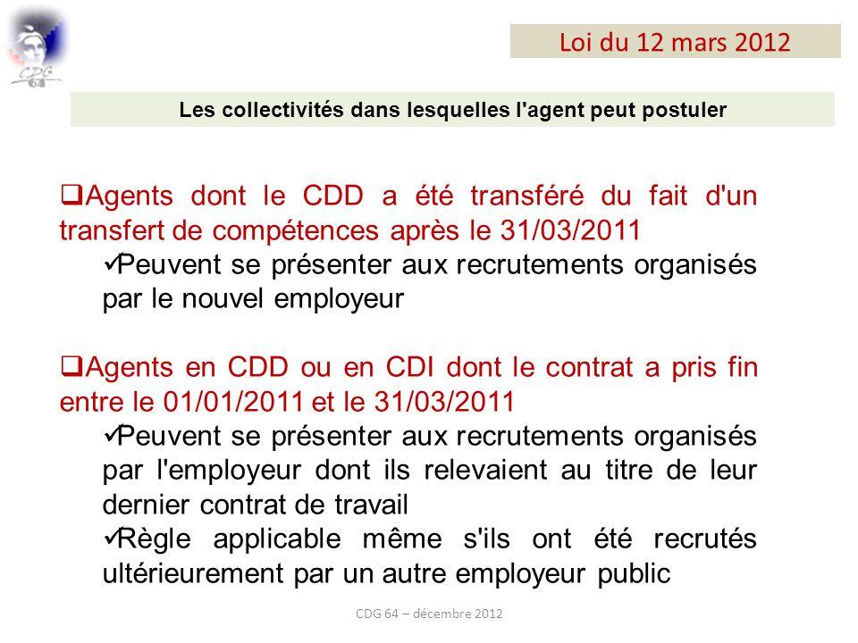 Loi du 12 mars 2012 CDG 64 – décembre 2012 Les collectivités dans lesquelles l agent peut postuler Agents dont le CDD a été transféré du fait d un transfert de compétences après le 31/03/2011 Peuvent se présenter aux recrutements organisés par le nouvel employeur Agents en CDD ou en CDI dont le contrat a pris fin entre le 01/01/2011 et le 31/03/2011 Peuvent se présenter aux recrutements organisés par l employeur dont ils relevaient au titre de leur dernier contrat de travail Règle applicable même s ils ont été recrutés ultérieurement par un autre employeur public
