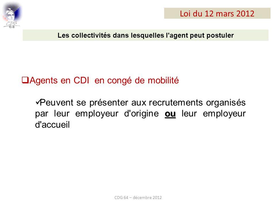 Loi du 12 mars 2012 CDG 64 – décembre 2012 Les collectivités dans lesquelles l agent peut postuler Agents en CDI en congé de mobilité ou Peuvent se présenter aux recrutements organisés par leur employeur d origine ou leur employeur d accueil