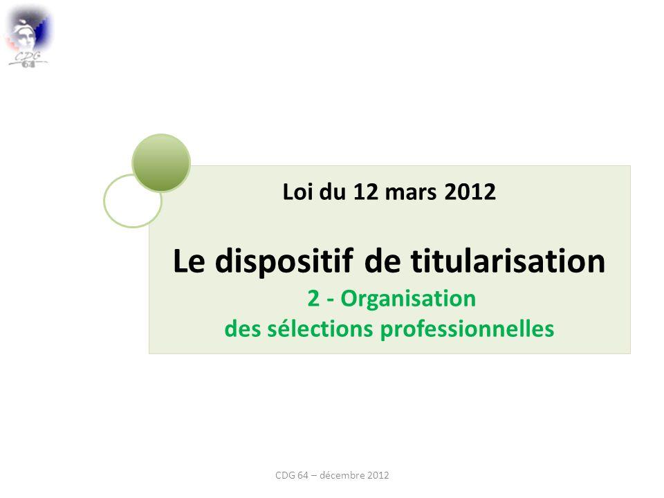Loi du 12 mars 2012 Le dispositif de titularisation 2 - Organisation des sélections professionnelles CDG 64 – décembre 2012