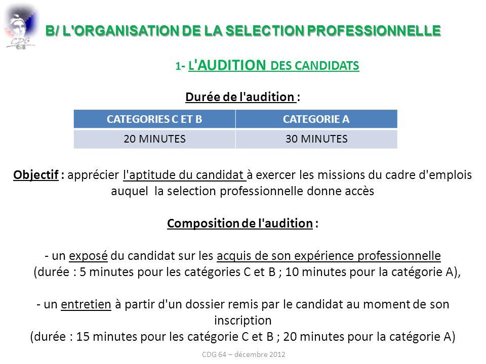 B/ L ORGANISATION DE LA SELECTION PROFESSIONNELLE B/ L ORGANISATION DE LA SELECTION PROFESSIONNELLE 1 - L AUDITION DES CANDIDATS Durée de l audition : Objectif : apprécier l aptitude du candidat à exercer les missions du cadre d emplois auquel la selection professionnelle donne accès Composition de l audition : - un exposé du candidat sur les acquis de son expérience professionnelle (durée : 5 minutes pour les catégories C et B ; 10 minutes pour la catégorie A), - un entretien à partir d un dossier remis par le candidat au moment de son inscription (durée : 15 minutes pour les catégorie C et B ; 20 minutes pour la catégorie A) CATEGORIES C ET BCATEGORIE A 20 MINUTES30 MINUTES CDG 64 – décembre 2012