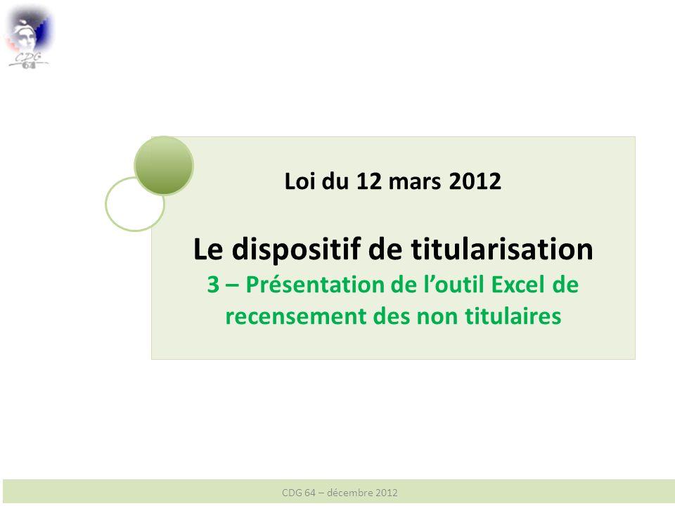 Loi du 12 mars 2012 Le dispositif de titularisation 3 – Présentation de loutil Excel de recensement des non titulaires CDG 64 – décembre 2012
