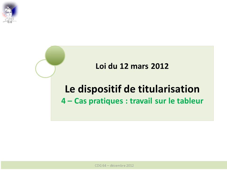Loi du 12 mars 2012 Le dispositif de titularisation 4 – Cas pratiques : travail sur le tableur CDG 64 – décembre 2012
