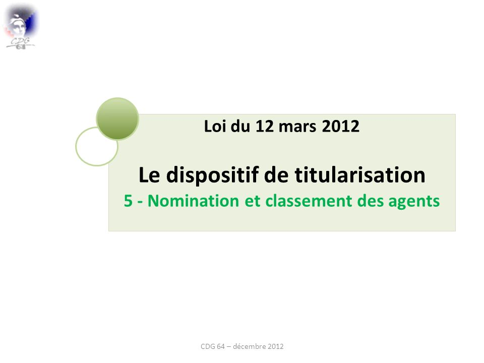 Loi du 12 mars 2012 Le dispositif de titularisation 5 - Nomination et classement des agents CDG 64 – décembre 2012