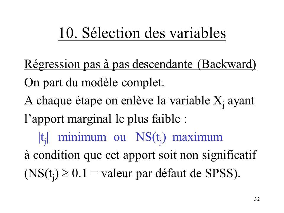 32 10. Sélection des variables Régression pas à pas descendante (Backward) On part du modèle complet. A chaque étape on enlève la variable X j ayant l