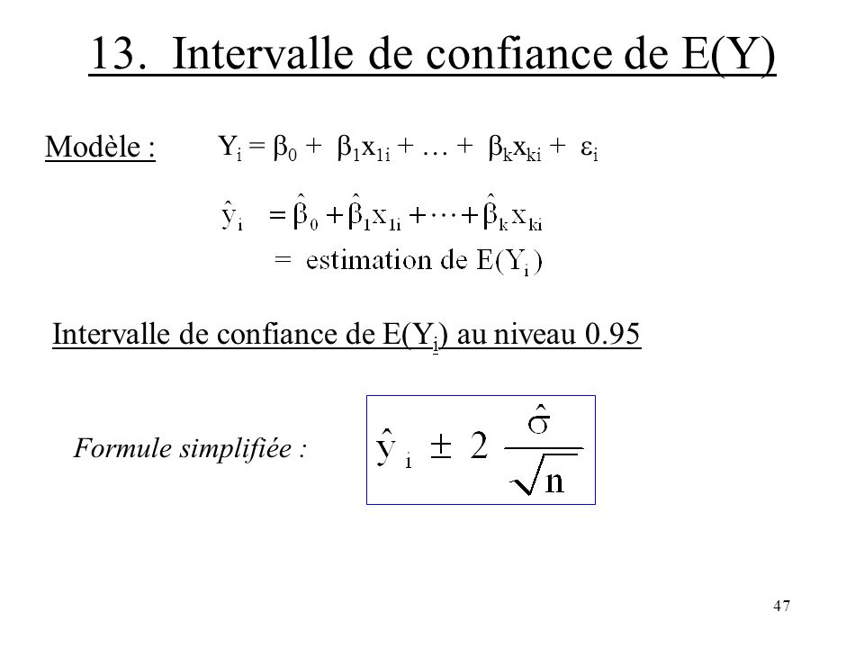 47 13. Intervalle de confiance de E(Y) Modèle : Y i = 0 + 1 x 1i + … + k x ki + i Intervalle de confiance de E(Y i ) au niveau 0.95 Formule simplifiée