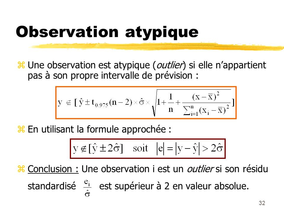 32 Observation atypique zUne observation est atypique (outlier) si elle nappartient pas à son propre intervalle de prévision : zEn utilisant la formul