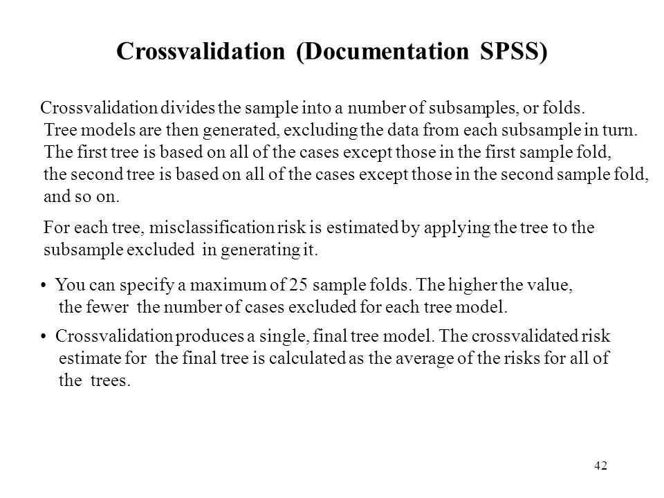 42 Crossvalidation (Documentation SPSS) Crossvalidation divides the sample into a number of subsamples, or folds.