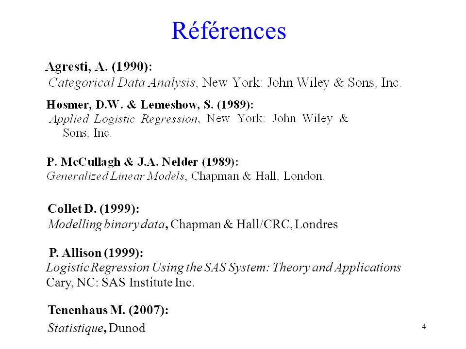 4 Références P. Allison (1999): LogisticRegressionUsing the SAS System: Theory and Applications Cary, NC: SASInstituteInc. Collet D. (1999): Modelling