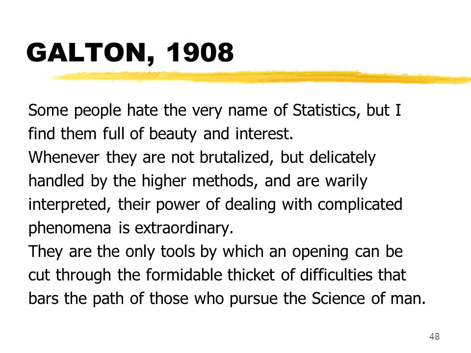 48 GALTON, 1908 Some people hate the very name of Statistics, but I find them full of beauty and interest. Whenever they are not brutalized, but delic
