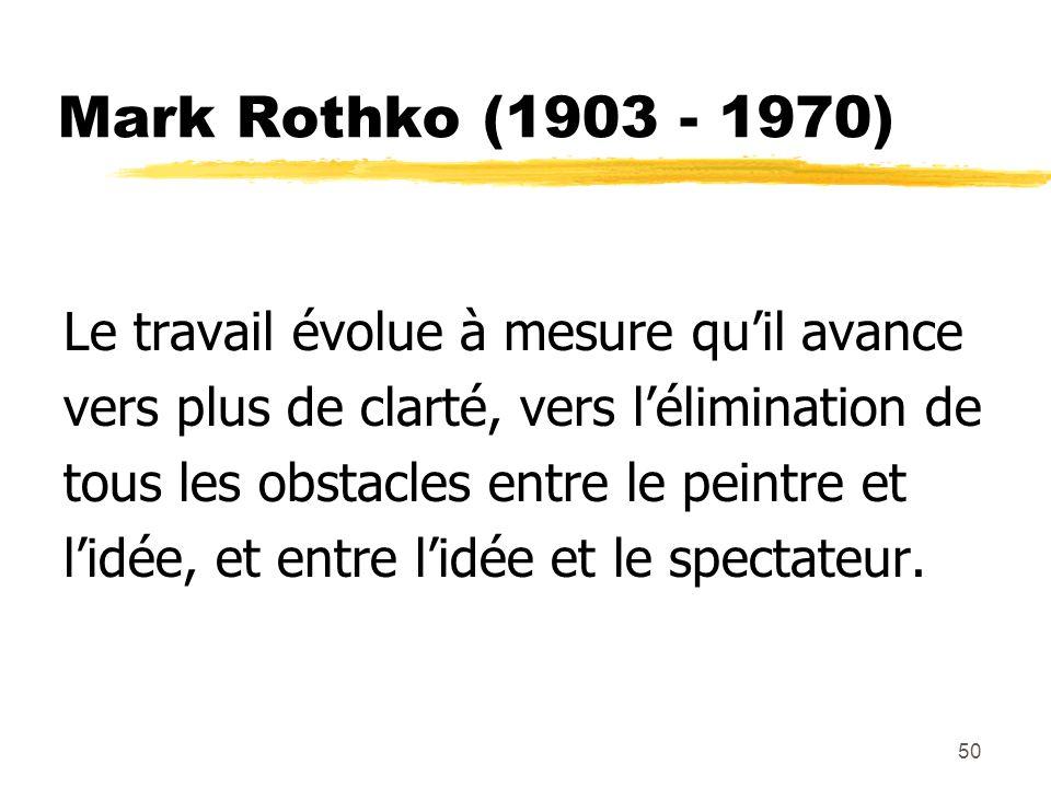50 Mark Rothko (1903 - 1970) Le travail évolue à mesure quil avance vers plus de clarté, vers lélimination de tous les obstacles entre le peintre et lidée, et entre lidée et le spectateur.